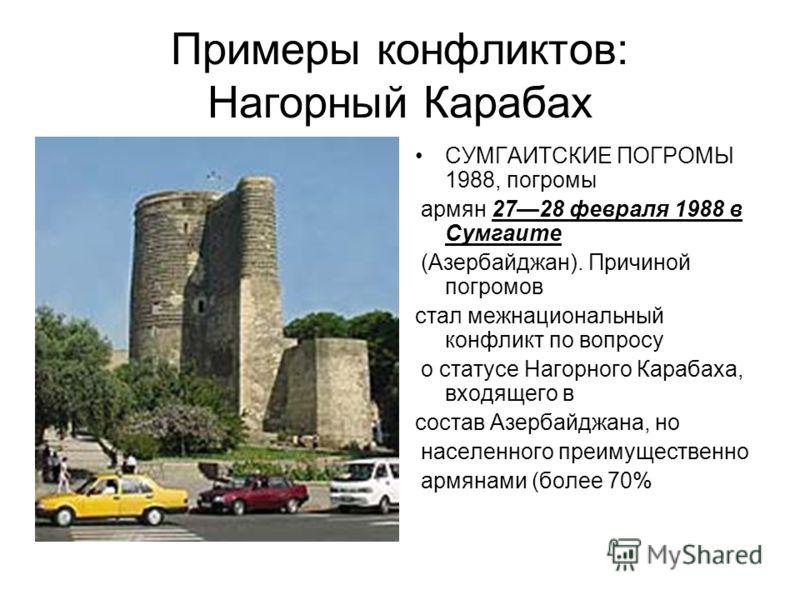 Примеры конфликтов: Нагорный Карабах СУМГАИТСКИЕ ПОГРОМЫ 1988, погромы армян 2728 февраля 1988 в Сумгаите (Азербайджан). Причиной погромов стал межнациональный конфликт по вопросу о статусе Нагорного Карабаха, входящего в состав Азербайджана, но насе