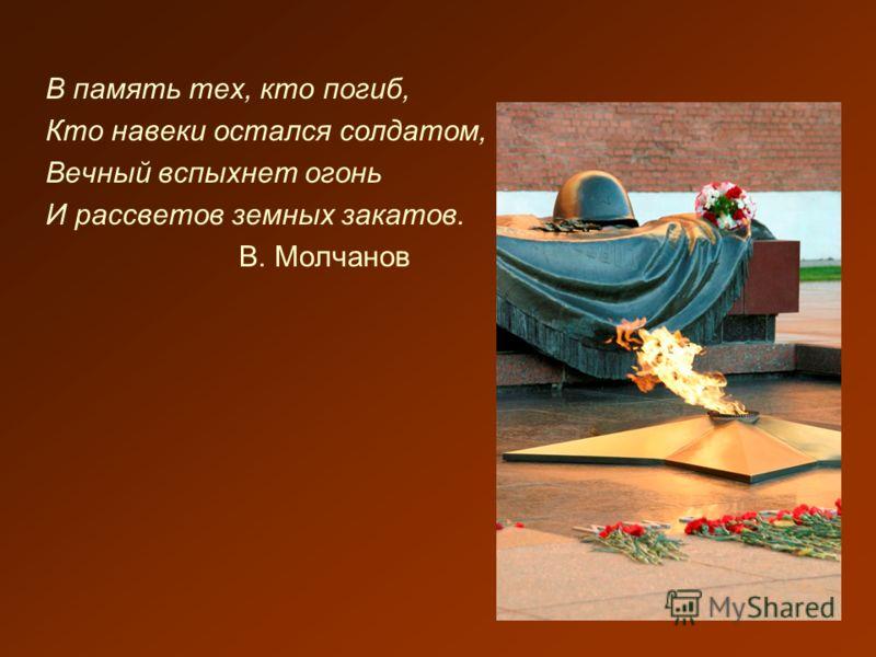 В память тех, кто погиб, Кто навеки остался солдатом, Вечный вспыхнет огонь И рассветов земных закатов. В. Молчанов