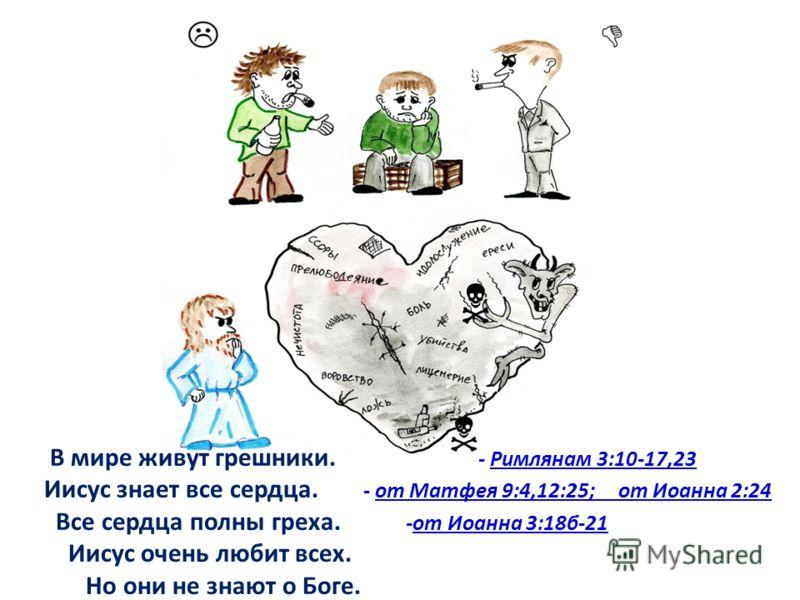 В мире живут грешники. - Римлянам 3:10-17,23 Иисус знает все сердца. - от Матфея 9:4,12:25; от Иоанна 2:24 Все сердца полны греха. -от Иоанна 3:18б-21 Иисус очень любит всех. Но они не знают о Боге.