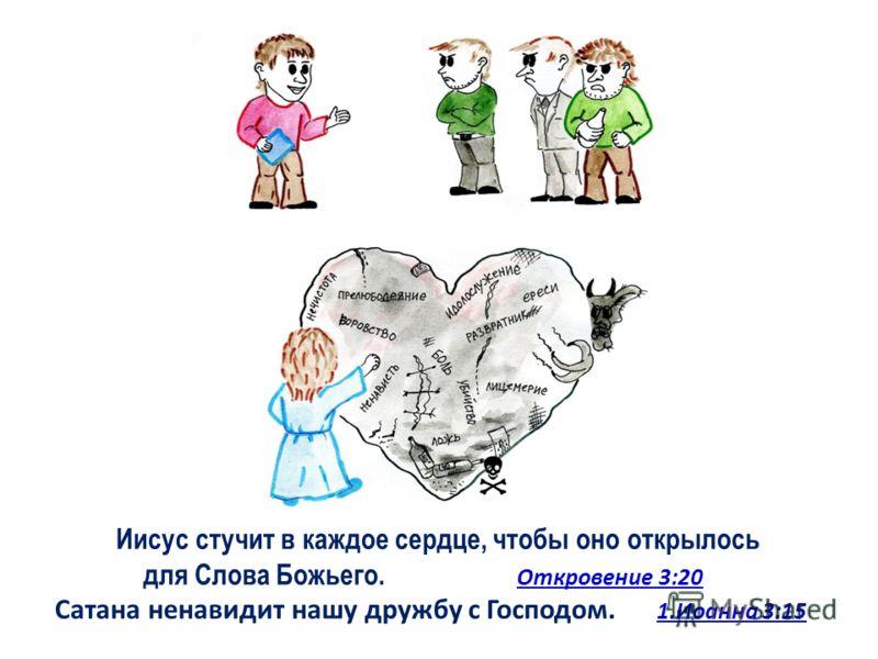 Иисус стучит в каждое сердце, чтобы оно открылось для Слова Божьего. Откровение 3:20 Сатана ненавидит нашу дружбу с Господом. 1.Иоанна 3:15