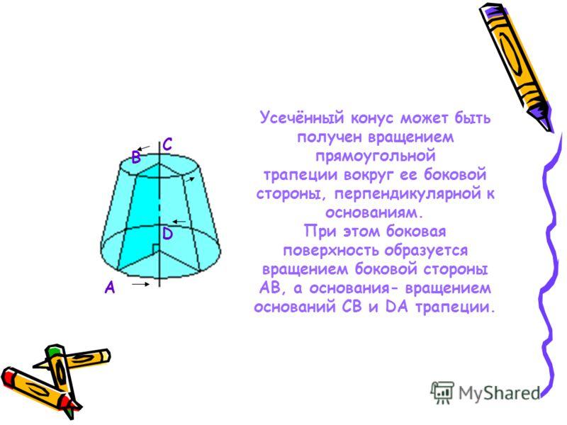 Усечённый конус может быть получен вращением прямоугольной трапеции вокруг ее боковой стороны, перпендикулярной к основаниям. При этом боковая поверхность образуется вращением боковой стороны AB, а основания- вращением оснований CB и DA трапеции. A B