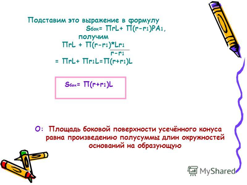 Подставим это выражение в формулу S бок = ПrL+ П(r-r 1 )PA 1, получим ПrL + П(r-r 1 )*Lr 1 r-r 1 = ПrL+ Пr 1 L=П(r+r 1 )L S бок = П(r+r 1 )L Площадь боковой поверхности усечённого конуса равна произведению полусуммы длин окружностей оснований на обра