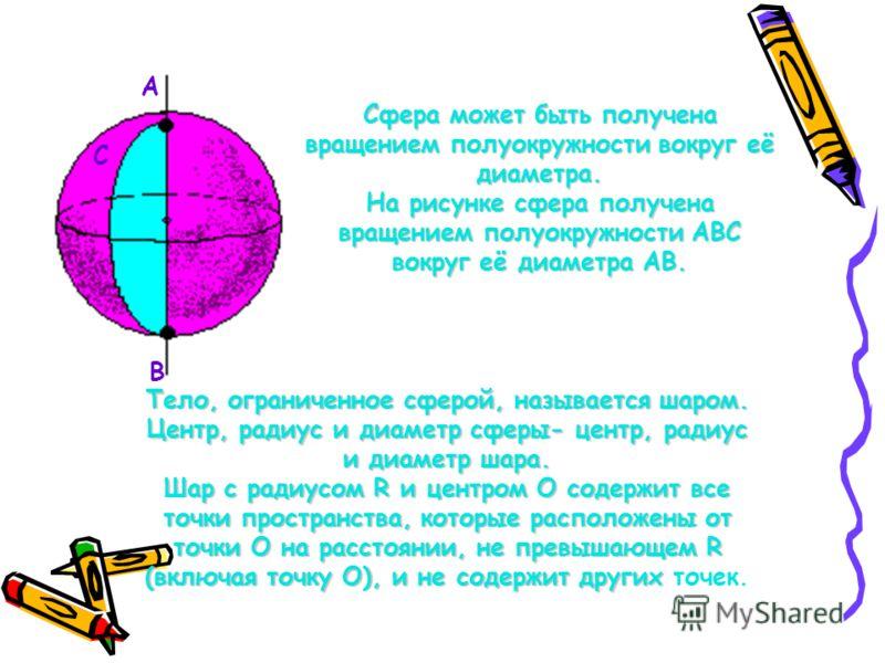 А В С Сфера может быть получена вращением полуокружности вокруг её диаметра. На рисунке сфера получена вращением полуокружности АВС вокруг её диаметра АВ. Тело, ограниченное сферой, называется шаром. Центр, радиус и диаметр сферы- центр, радиус и диа