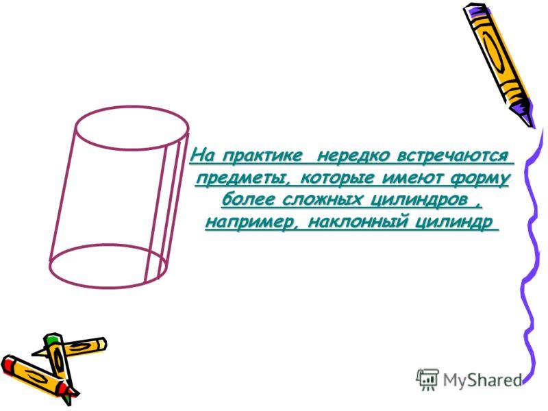 На практике нередко встречаются предметы, которые имеют форму более сложных цилиндров, например, наклонный цилиндр
