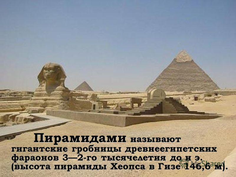 Пирамидами называют гигантские гробницы древнеегипетских фараонов 32-го тысячелетия до н э. (высота пирамиды Хеопса в Гизе 146,6 м). Пирамидами называют гигантские гробницы древнеегипетских фараонов 32-го тысячелетия до н э. (высота пирамиды Хеопса в