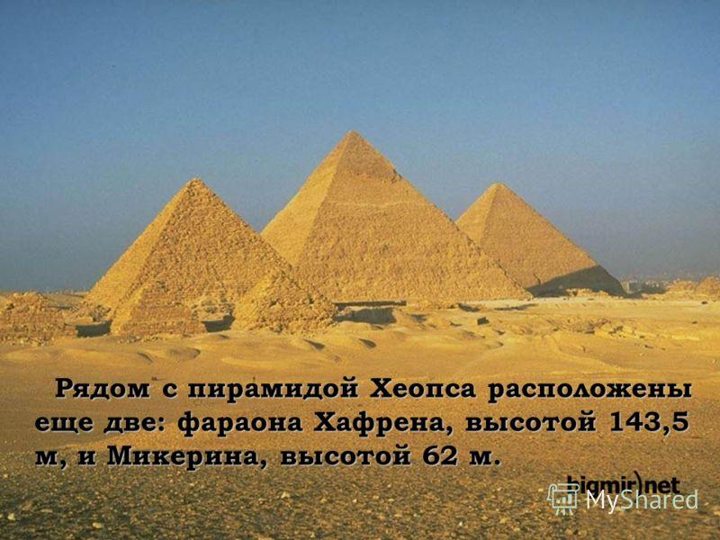 Рядом с пирамидой Хеопса расположены еще две: фараона Хафрена, высотой 143,5 м, и Микерина, высотой 62 м. Рядом с пирамидой Хеопса расположены еще две: фараона Хафрена, высотой 143,5 м, и Микерина, высотой 62 м.