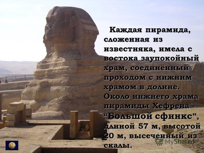 Каждая пирамида, сложенная из известняка, имела с востока заупокойный храм, соединённый проходом с нижним храмом в долине. Около нижнего храма пирамиды Хефрена - Большой сфинкс, длиной 57 м, высотой 20 м, высеченный из скалы. Каждая пирамида, сложенн