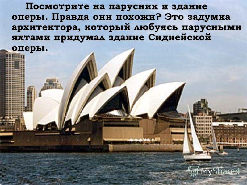 Посмотрите на парусник и здание оперы. Правда они похожи? Это задумка архитектора, который любуясь парусными яхтами придумал здание Сиднейской оперы. Посмотрите на парусник и здание оперы. Правда они похожи? Это задумка архитектора, который любуясь п