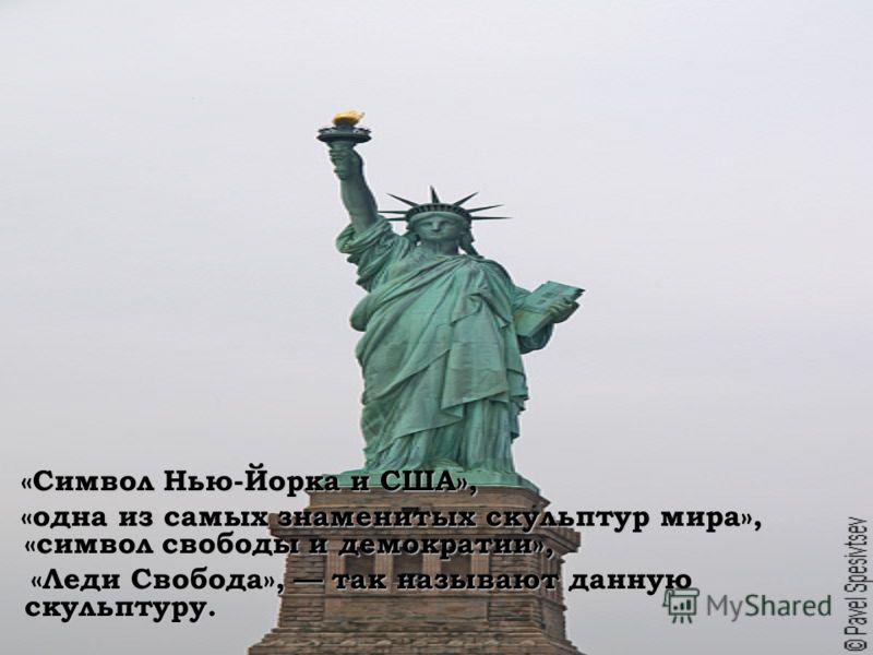 «Символ Нью-Йорка и США», «Символ Нью-Йорка и США», «одна из самых знаменитых скульптур мира», «символ свободы и демократии», «одна из самых знаменитых скульптур мира», «символ свободы и демократии», «Леди Свобода», так называют данную скульптуру. «Л