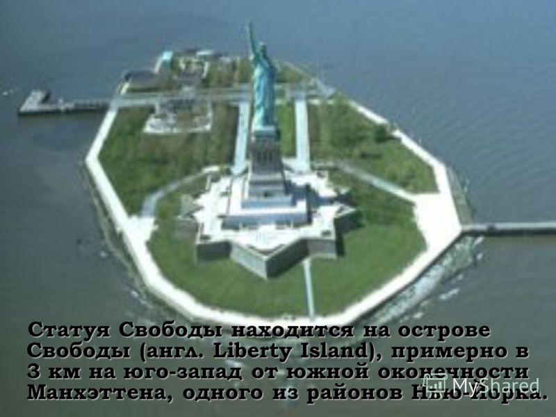 Статуя Свободы находится на острове Свободы (англ. Liberty Island), примерно в 3 км на юго-запад от южной оконечности Манхэттена, одного из районов Нью-Йорка. Статуя Свободы находится на острове Свободы (англ. Liberty Island), примерно в 3 км на юго-