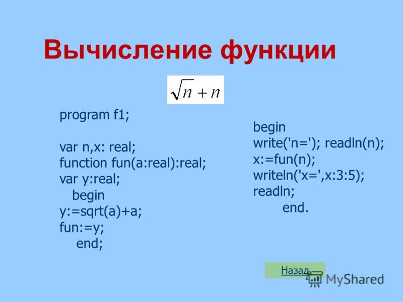 Вычисление функции program f1; var n,x: real; function fun(a:real):real; var y:real; begin y:=sqrt(a)+a; fun:=y; end; Назад begin write('n='); readln(n); x:=fun(n); writeln('x=',x:3:5); readln; end.