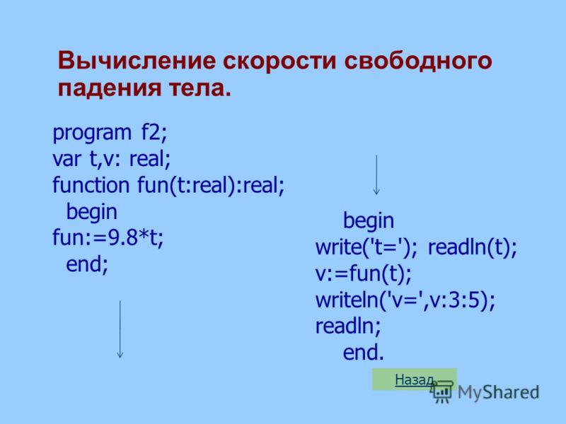 Вычисление скорости свободного падения тела. program f2; var t,v: real; function fun(t:real):real; begin fun:=9.8*t; end; begin write('t='); readln(t); v:=fun(t); writeln('v=',v:3:5); readln; end.