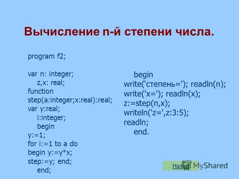 Вычисление n-й степени числа. program f2; var n: integer; z,x: real; function step(a:integer;x:real):real; var y:real; i:integer; begin y:=1; for i:=1 to a do begin y:=y*x; step:=y; end; end; begin write(степень='); readln(n); write('x='); readln(x);