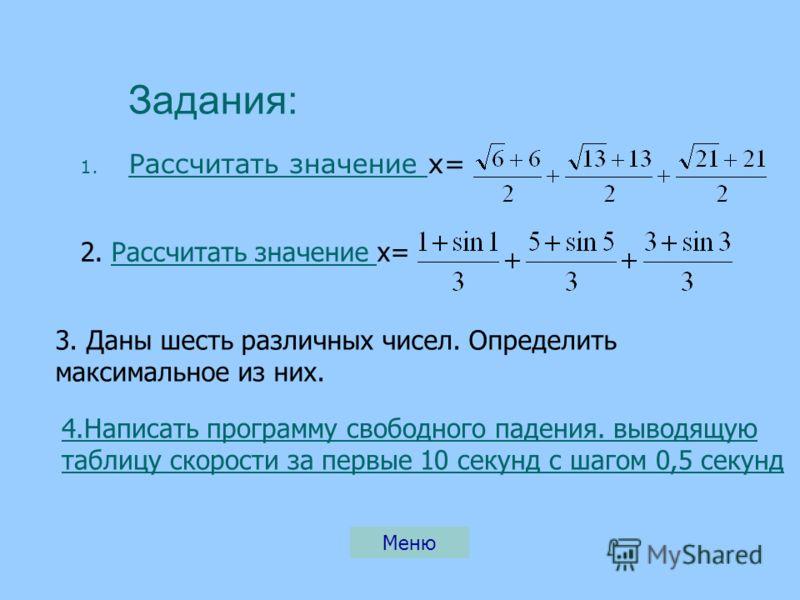 Задания: 1. Р Рассчитать значение х= Меню 4.Написать программу свободного падения. выводящую таблицу скорости за первые 10 секунд с шагом 0,5 секунд 3. Даны шесть различных чисел. Определить максимальное из них. 2. Рассчитать значение х=