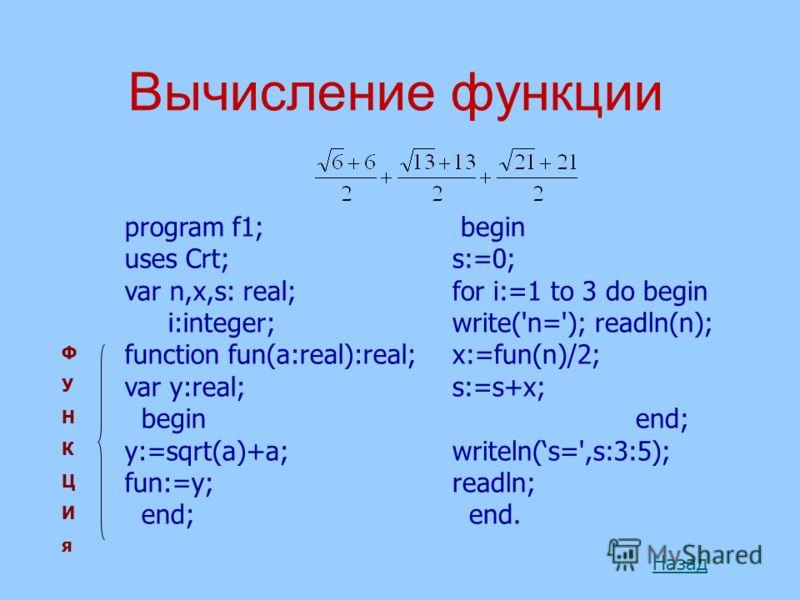 Вычисление функции program f1; uses Crt; var n,x,s: real; i:integer; function fun(a:real):real; var y:real; begin y:=sqrt(a)+a; fun:=y; end; Назад begin s:=0; for i:=1 to 3 do begin write('n='); readln(n); x:=fun(n)/2; s:=s+x; end; writeln(s=',s:3:5)