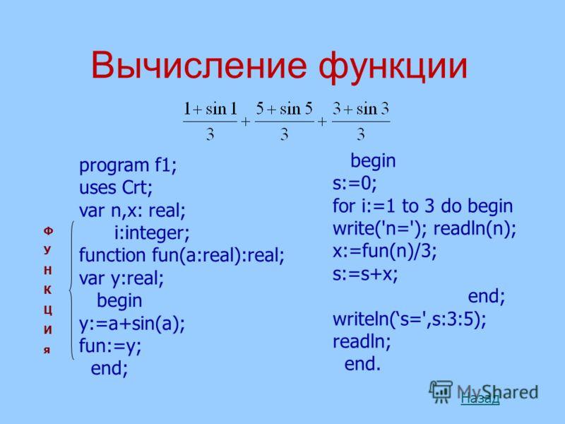 Вычисление функции program f1; uses Crt; var n,x: real; i:integer; function fun(a:real):real; var y:real; begin y:=a+sin(a); fun:=y; end; Назад begin s:=0; for i:=1 to 3 do begin write('n='); readln(n); x:=fun(n)/3; s:=s+x; end; writeln(s=',s:3:5); r