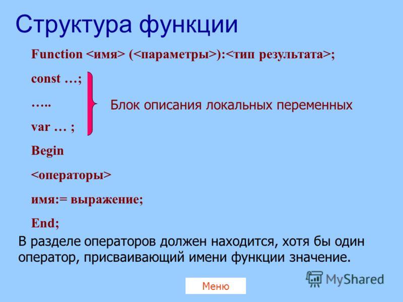 Структура функции Function ( ): ; const …; ….. var … ; Begin имя:= выражение; End; Блок описания локальных переменных В разделе операторов должен находится, хотя бы один оператор, присваивающий имени функции значение. Меню
