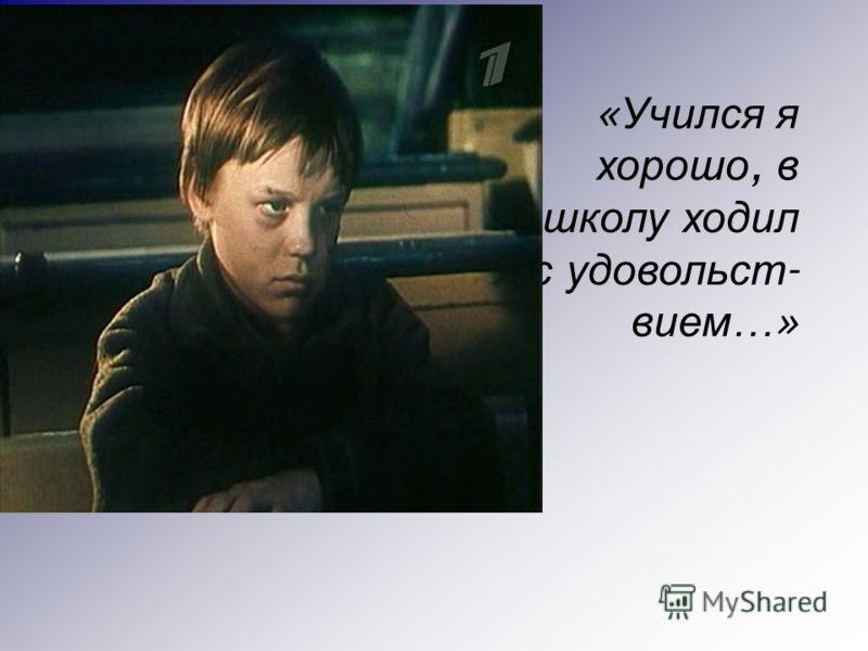 « Учился я хорошо, в школу ходил с удовольст - вием …»