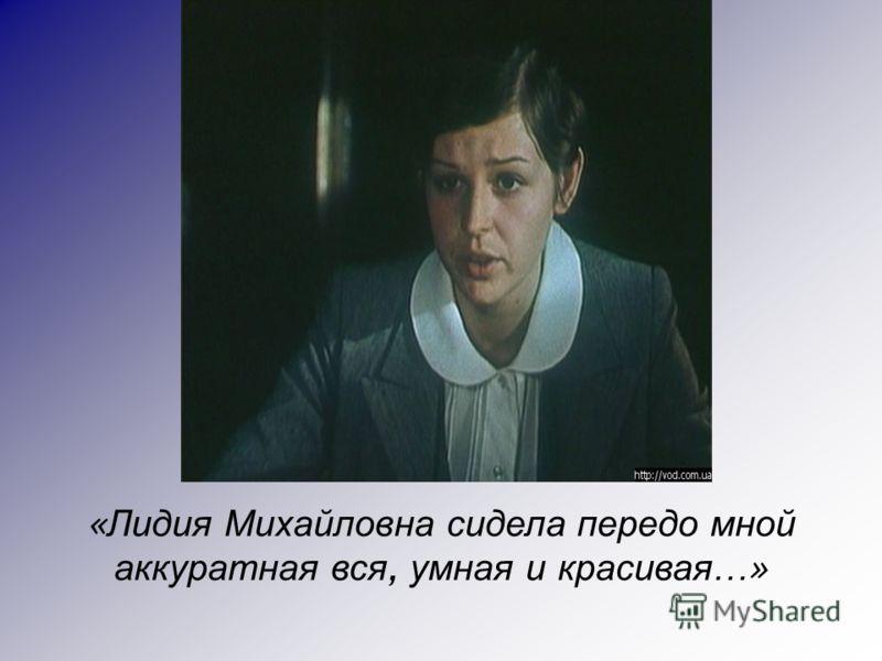 « Лидия Михайловна сидела передо мной аккуратная вся, умная и красивая …»