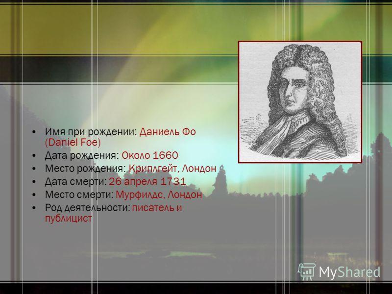 Имя при рождении: Даниель Фо (Daniel Foe) Дата рождения: Около 1660 Место рождения: Криплгейт, Лондон Дата смерти: 26 апреля 1731 Место смерти: Мурфилдс, Лондон Род деятельности: писатель и публицист