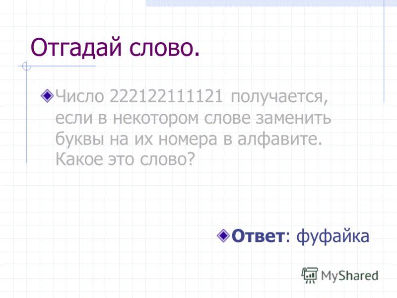 Отгадай слово. Число 222122111121 получается, если в некотором слове заменить буквы на их номера в алфавите. Какое это слово? Ответ: фуфайка
