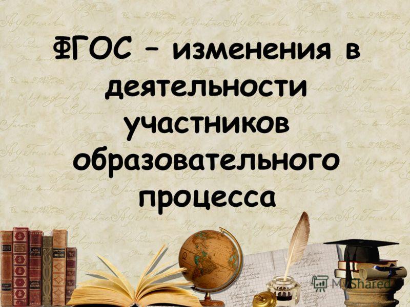 ФГОС – изменения в деятельности участников образовательного процесса