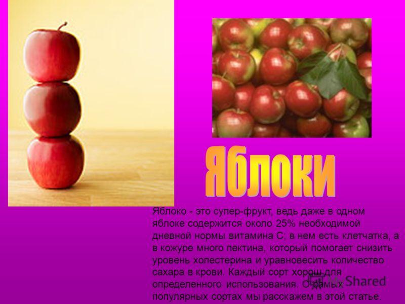 Яблоко - это супер-фрукт, ведь даже в одном яблоке содержится около 25% необходимой дневной нормы витамина С; в нем есть клетчатка, а в кожуре много пектина, который помогает снизить уровень холестерина и уравновесить количество сахара в крови. Кажды