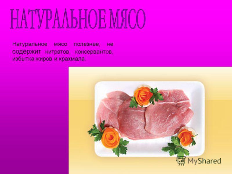 Натуральное мясо полезнее, не содержит нитратов, консервантов, избытка жиров и крахмала.