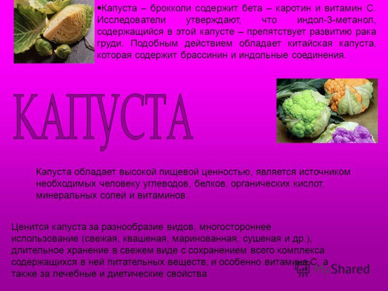 Капуста – брокколи содержит бета – каротин и витамин С. Исследователи утверждают, что индол-3-метанол, содержащийся в этой капусте – препятствует развитию рака груди. Подобным действием обладает китайская капуста, которая содержит брассинин и индольн