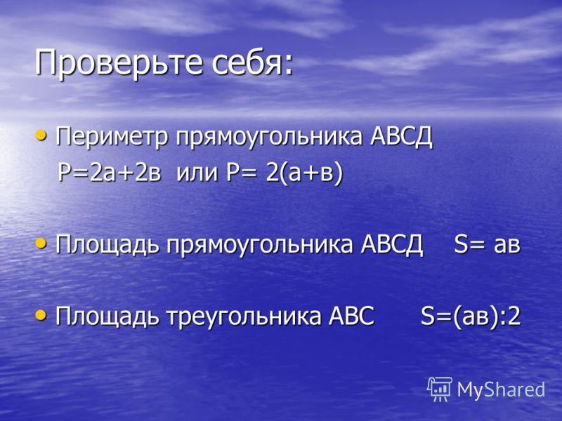 Проверьте себя: Периметр прямоугольника АВСД Периметр прямоугольника АВСД P=2а+2в или P= 2(а+в) P=2а+2в или P= 2(а+в) Площадь прямоугольника АВСД S= ав Площадь прямоугольника АВСД S= ав Площадь треугольника АВС S=(ав):2 Площадь треугольника АВС S=(ав