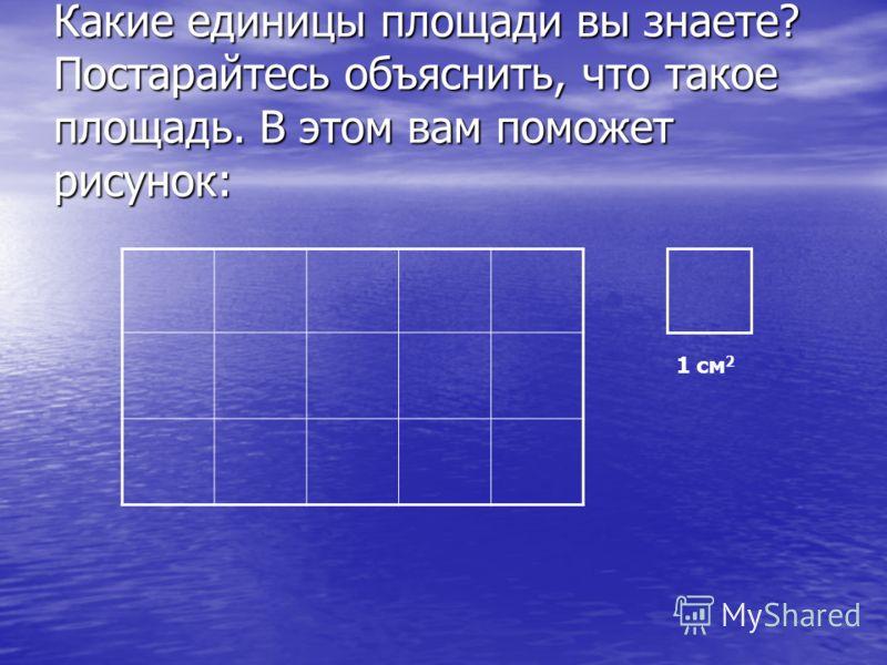 Какие единицы площади вы знаете? Постарайтесь объяснить, что такое площадь. В этом вам поможет рисунок: 1 см 2