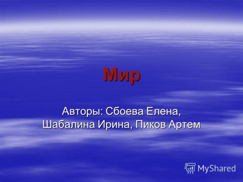 Мир Авторы: Сбоева Елена, Шабалина Ирина, Пиков Артем