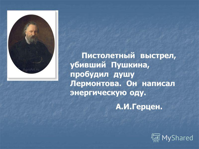 Пистолетный выстрел, убивший Пушкина, пробудил душу Лермонтова. Он написал энергическую оду. А.И.Герцен.