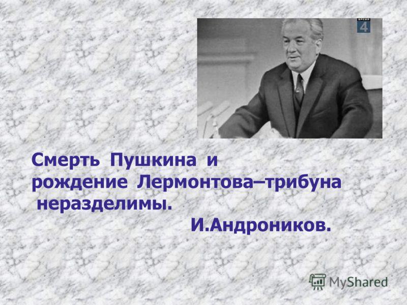 Смерть Пушкина и рождение Лермонтова–трибуна неразделимы. И.Андроников.
