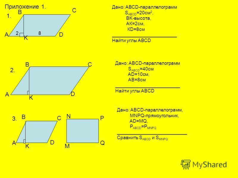Приложение 1. 1. 2. 3. Дано: АВСD-параллелограмм S ABCD =20cм 2, BK-высота, АК=2см, КD=8см _________________________ Найти углы АВСD А В С D K 2 8 А ВС D Дано: ABCD-параллелограмм S ABCD =40см AD=10см, АВ=8см _________________________ Найти углы ABCD
