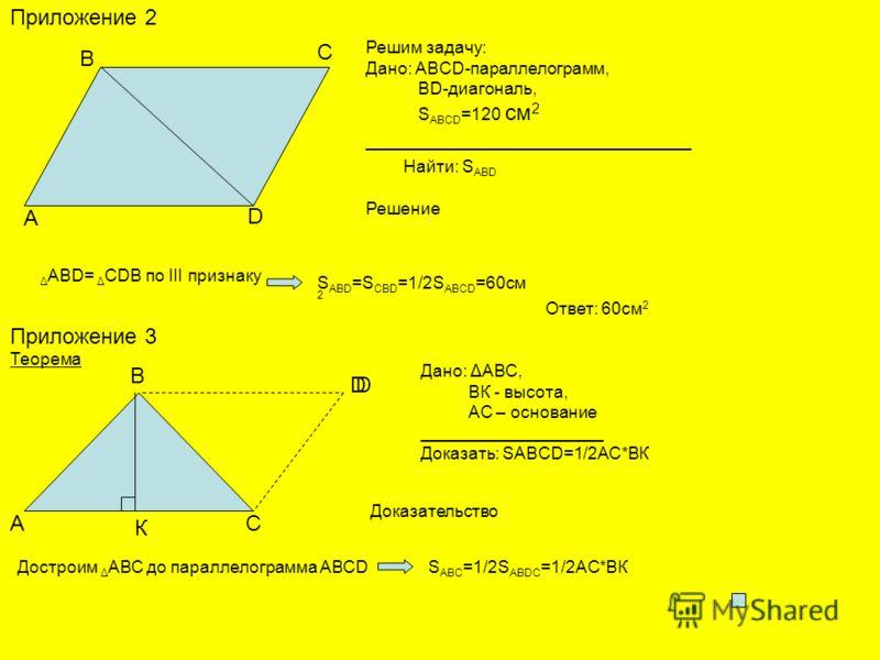 Приложение 2 Решим задачу: Дано: ABCD-параллелограмм, BD-диагональ, S ABCD =120 см 2 ___________________________ Найти: S ABD Решение A B C D Δ ABD= Δ CDB по III признаку S ABD =S CBD =1/2S ABCD =60см 2 Ответ: 60см 2 Приложение 3 Теорема А В С Дано:
