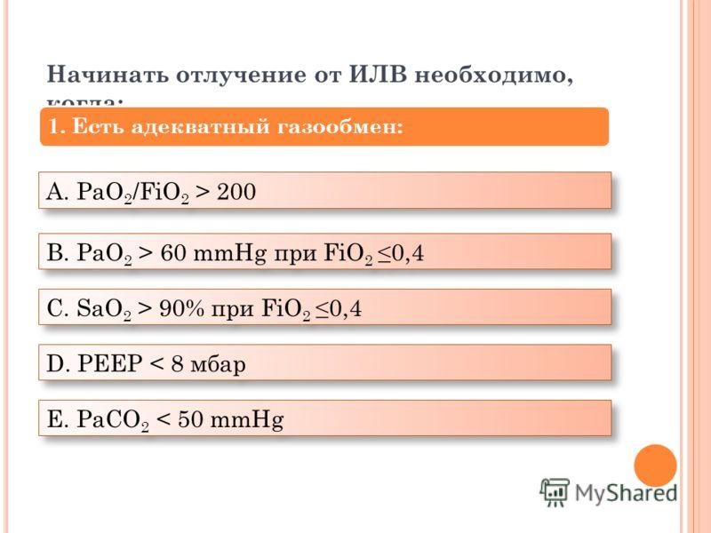 А. PaO 2 /FiO 2 > 200 В. PaO 2 > 60 mmHg при FiO 2 0,4 С. SaO 2 > 90% при FiO 2 0,4 D. PEEP < 8 мбар Е. PaCO 2 < 50 mmHg Начинать отлучение от ИЛВ необходимо, когда: 1. Есть адекватный газообмен:
