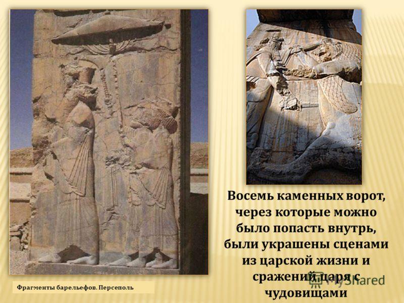 Восемь каменных ворот, через которые можно было попасть внутрь, были украшены сценами из царской жизни и сражений царя с чудовищами Фрагменты барельефов. Персеполь