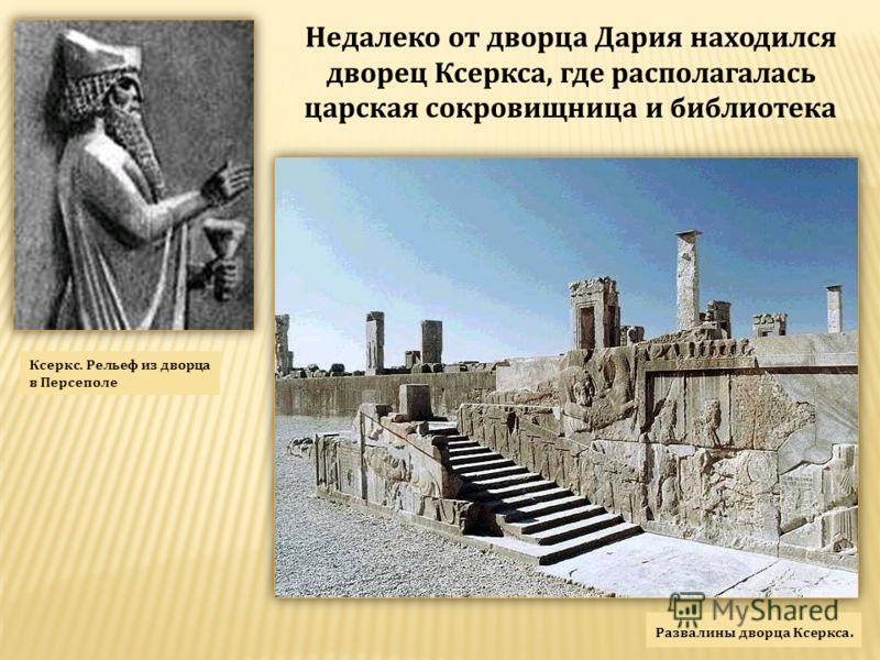 Недалеко от дворца Дария находился дворец Ксеркса, где располагалась царская сокровищница и библиотека Развалины дворца Ксеркса. Ксеркс. Рельеф из дворца в Персеполе