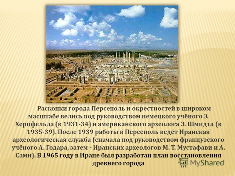 Раскопки города Персеполь и окрестностей в широком масштабе велись под руководством немецкого учёного Э. Херцфельда (в 1931-34) и американского археолога Э. Шмидта (в 1935-39). После 1939 работы в Персеполь ведёт Иранская археологическая служба (снач