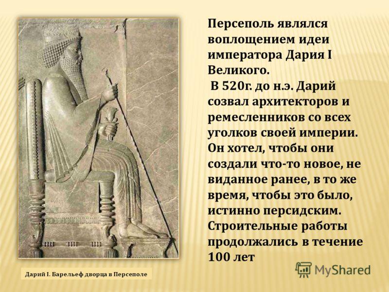 Персеполь являлся воплощением идеи императора Дария I Великого. В 520г. до н.э. Дарий созвал архитекторов и ремесленников со всех уголков своей империи. Он хотел, чтобы они создали что-то новое, не виданное ранее, в то же время, чтобы это было, истин