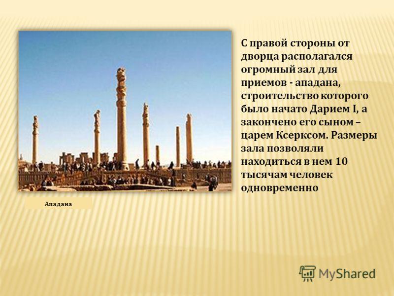 Ападана С правой стороны от дворца располагался огромный зал для приемов - ападана, строительство которого было начато Дарием I, а закончено его сыном – царем Ксерксом. Размеры зала позволяли находиться в нем 10 тысячам человек одновременно