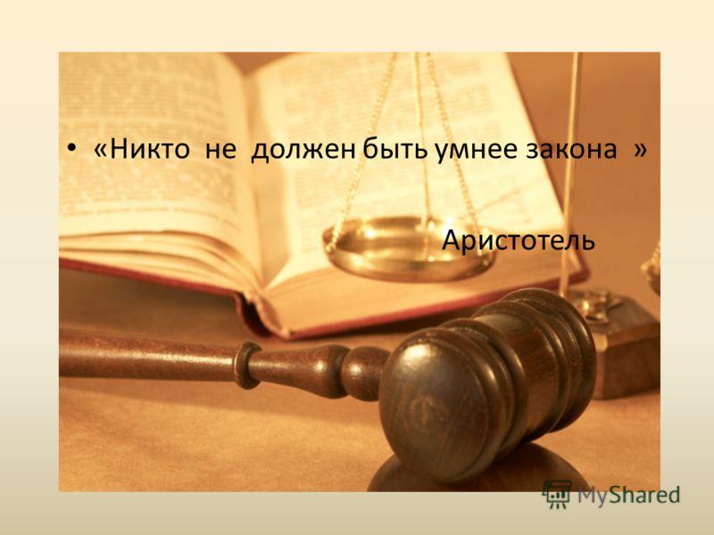 «Никто не должен быть умнее закона » Аристотель