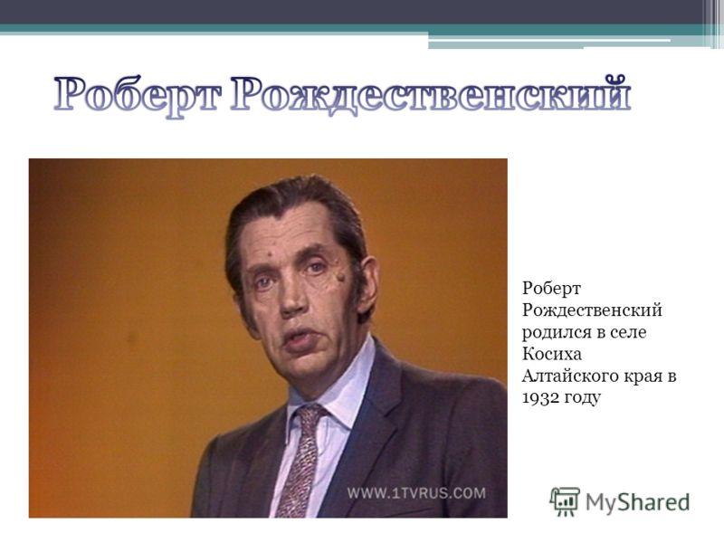 Роберт Рождественский родился в селе Косиха Алтайского края в 1932 году