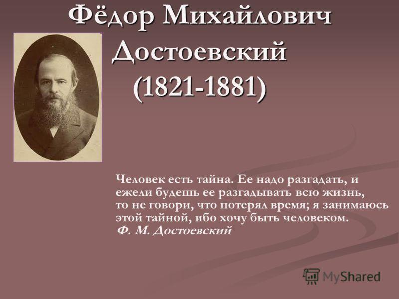 Фёдор Михайлович Достоевский (1821-1881) Человек есть тайна. Ее надо разгадать, и ежели будешь ее разгадывать всю жизнь, то не говори, что потерял время; я занимаюсь этой тайной, ибо хочу быть человеком. Ф. М. Достоевский