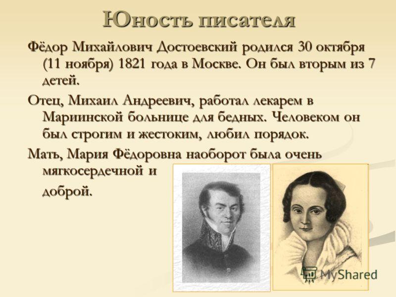 Юность писателя Фёдор Михайлович Достоевский родился 30 октября (11 ноября) 1821 года в Москве. Он был вторым из 7 детей. Отец, Михаил Андреевич, работал лекарем в Мариинской больнице для бедных. Человеком он был строгим и жестоким, любил порядок. Ма