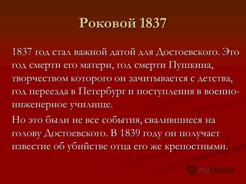 Роковой 1837 1837 год стал важной датой для Достоевского. Это год смерти его матери, год смерти Пушкина, творчеством которого он зачитывается с детства, год переезда в Петербург и поступления в военно- инженерное училище. Но это были не все события,