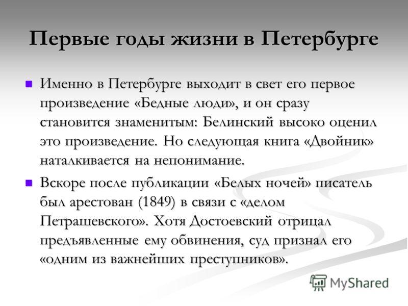 Первые годы жизни в Петербурге Именно в Петербурге выходит в свет его первое произведение «Бедные люди», и он сразу становится знаменитым: Белинский высоко оценил это произведение. Но следующая книга «Двойник» наталкивается на непонимание. Именно в П