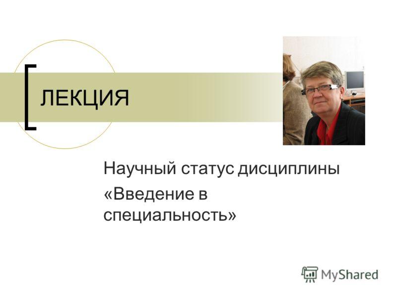 ЛЕКЦИЯ Научный статус дисциплины «Введение в специальность»