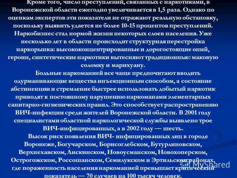 Кроме того, число преступлений, связанных с наркотиками, в Воронежской области ежегодно увеличивается в 1,5 раза. Однако по оценкам экспертов эти показатели не отражают реальную обстановку, поскольку выявить удается не более 10-15 процентов преступле